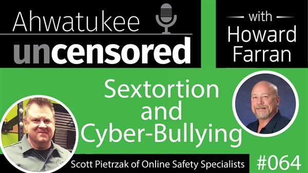 064 Sextortion and Cyber-Bullying with Scott Pietrzak of Online Safety Specialists : Ahwatukee Uncensored with Howard Farran