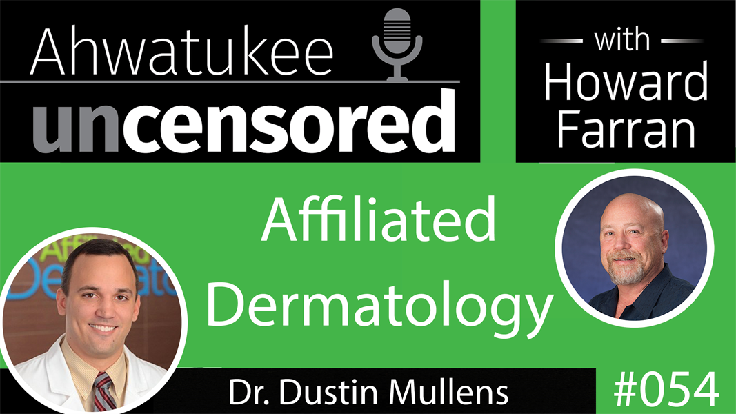 054 Affiliated Dermatology with Dr. Dustin Mullens : Ahwatukee Uncensored with Howard Farran